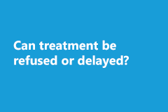 Can treatment be refused or delayed?